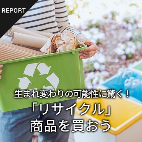 生まれ変わりの可能性に驚く!「リサイクル」商品を買おう「わかる、えらぶ、エシカル」特集(2)