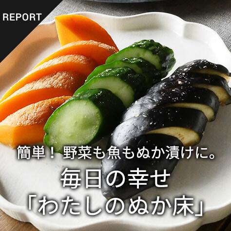 簡単!野菜も魚もぬか漬けに。毎日の幸せ「わたしのぬか床」
