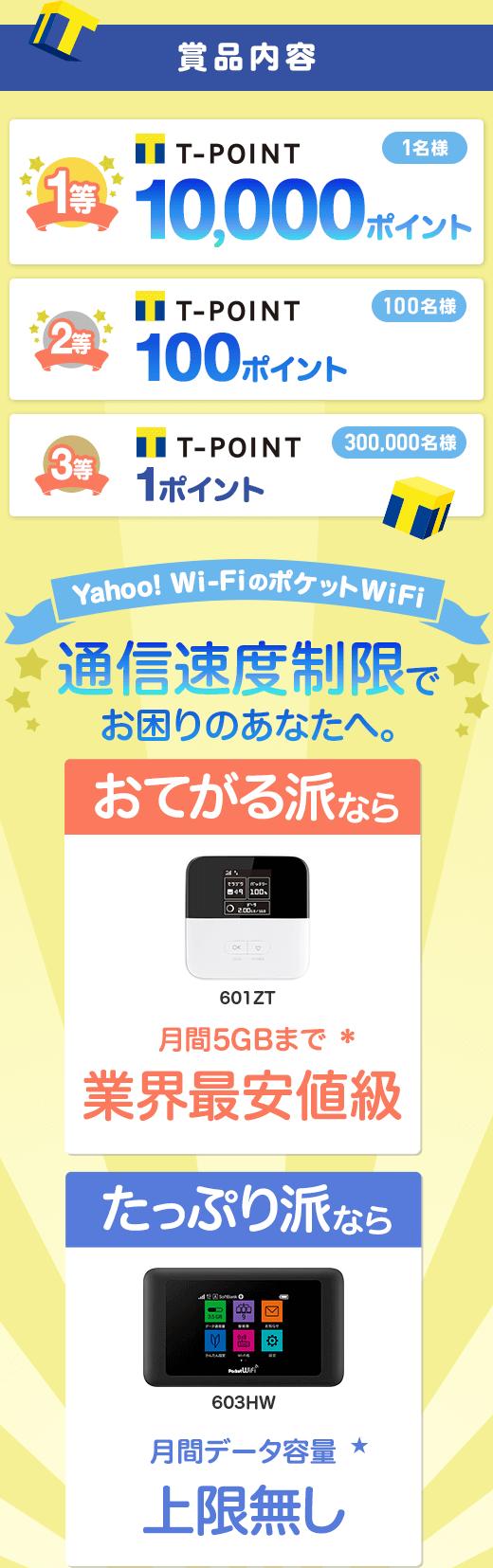 賞品内容 1等 Tポイント 10,000ポイント 1名様 2等 Tポイント 100ポイント 100名様 3等 Tポイント 1ポイント 300,000名様 Yahoo! Wi-FiのポケットWiFi 通信速度制限でお困りのあなたへ。おてがる派なら 601ZT 月間5GBまで* 業界最安値級 たっぷり派なら 603HW 月間データ容量★ 上限無し