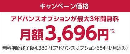 くキャンペーン価格 アドバンスオプションが最大3年間無料 月額3,696円*2 無料期間終了後4,380円(アドバンスオプション684円/月込み)