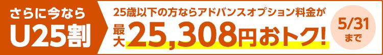 さらに今ならU25割 25歳以下の方ならアドバンスオプション料金が最大25,308円おトク! 5月31日まで