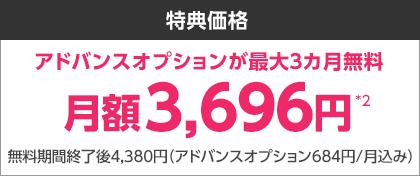 特典価格 アドバンスオプションが最大3ヶ月無料 月額3,696円*2 無料期間終了後4,380円(アドバンスオプション684円/月込み)