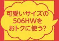 可愛いサイズの506HWをおトクに使う?