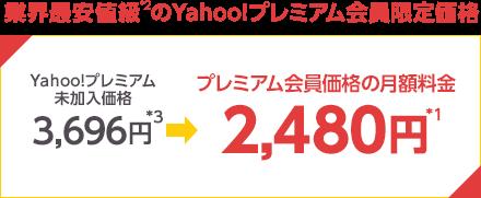 業界最安値級*2 のYahoo!プレミアム会員限定価格 Yahoo!プレミアム未加入価格3,696円*3がプレミアム会員価格の月額料金2,480円*1に