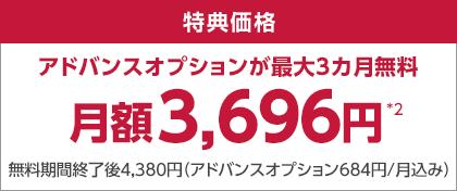 特典価格 アドバンスオプションが最大3カ月無料 月額3,696円*2 無料期間終了後4,380円(アドバンスオプション684円/月込み)