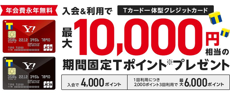 Yahoo! JAPANカード入会&利用で最大10,000円相当の期間固定Tポイント(※)プレゼント。ご入会で4,000ポイント、ご利用で 1回利用につき2,000ポイント 3回利用で最大 6,000ポイント。年会費永年無料