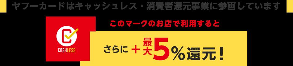 ヤフーカードはキャッシュレス・消費者還元事業に参画しています このマークのお店で利用するとさらに5%還元!