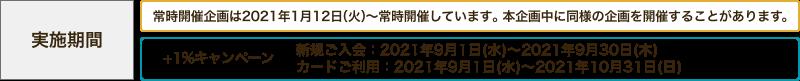 実施期間 常時開催企画は2021年1月12日(火)〜常時開催しています。本企画中に同様の企画を開催することがあります。+1%キャンペーン 新規ご入会:2021年9月1日(水)~2021年9月30日(木)カードご利用:2021年9月1日(水)~2021年10月31日(日)