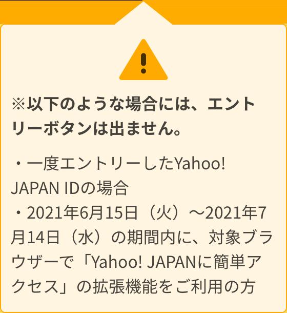 ※以下のような場合には、エントリーボタンは出ません。一度エントリーしたYahoo! JAPAN IDの場合、2021年6月15日(火)~2021年7月14日(水)の期間内に、対象ブラウザーで「Yahoo! JAPANに簡単アクセス」の拡張機能をご利用の方