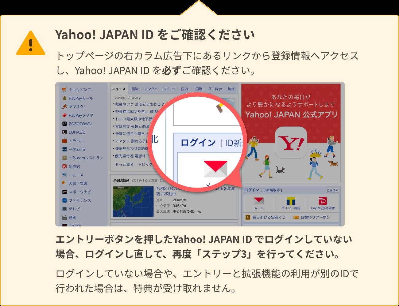 Yahoo! JAPAN ID をご確認ください。トップページの右カラム広告下にあるリンクから登録情報へアクセスし、Yahoo! JAPAN ID を必ずご確認ください。エントリーボタンを押したYahoo! JAPAN ID でログインしていない場合、ログインし直して、再度「手順③」を行ってください。ログインしていない場合や、エントリーと拡張機能の利用が別のIDで行われた場合は、特典が受け取れません。