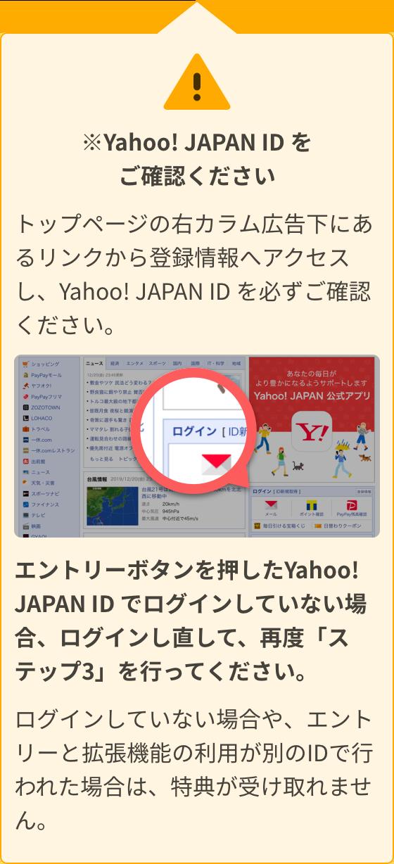 Yahoo! JAPAN ID をご確認ください。トップページの右カラム広告下にあるリンクから登録情報へアクセスし、Yahoo! JAPAN ID を必ずご確認ください。エントリーボタンを押したYahoo! JAPAN ID でログインしていない場合、ログインし直して、再度「ステップ3」を行ってください。ログインしていない場合や、エントリーと拡張機能の利用が別のIDで行われた場合は、特典が受け取れません。