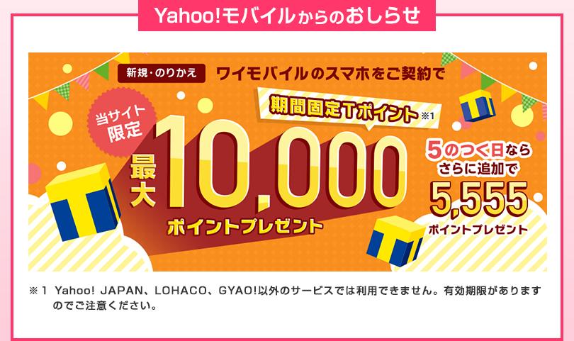 Yahoo!モバイルからのおしらせ 新規・のりかえ ワイモバイルのスマホをご契約で 当サイト限定 期間固定Tポイント※1 最大10,000ポイントプレゼント 5のつく日ならさらに追加で5,555ポイントプレゼント ※1 Yahoo! JAPAN、LOHACO、GYAO!以外のサービスでは利用できません。有効期限がありますのでご注意ください。