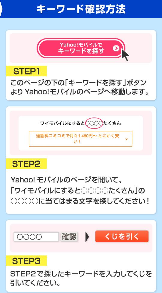キーワード確認方法 STEP1 このページの下の「キーワードを探す」ボタンよりYahoo!モバイルのページへ移動します。STEP2 Yahoo!モバイルのページを開いて、「ワイモバイルにすると○○○○たくさん」の○○○○に当てはまる文字を探してください! STEP3 STEP2で探したキーワードを入力してくじを引いてください。