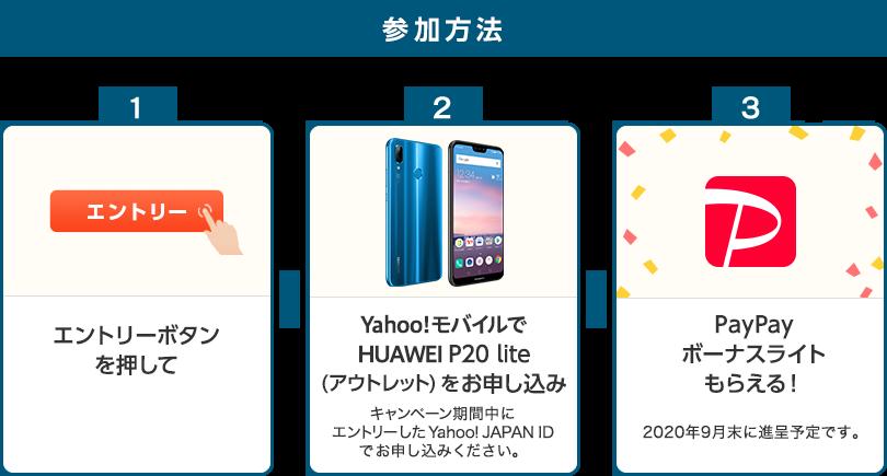 参加方法 1.エントリーボタンを押して 2.Yahoo!モバイルでHUAWEI P20 lite(アウトレット)をお申し込み キャンペーン期間中にエントリーしたYahoo!JAPAN IDでお申し込みください。 3.PayPayボーナスライトもらえる! 2020年9月末に進呈予定です。