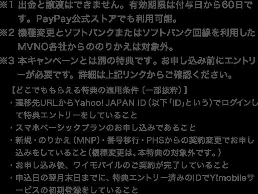 ※1 出金と譲渡はできません。有効期限は付与日から60日です。PayPay公式ストアでも利用可能。 ※2機種変更とソフトバンクまたはソフトバンク回線を利用したMVNO各社らののりかえは対象外。 ※3 本キャンペーンとは別の特典です。お申し込み前にエントリーが必要です。詳細は上記リンクからご確認ください。 【どこでもらえる特典の適用条件(一部抜粋)】 ・遷移先URLからYahoo! JAPAN ID(以下「ID」という)でログインして特典エントリーをしていること ・スマホベーシックプランのお申し込みであること ・新規・のりかえ(MNP)・番号移行・PHSからの契約変更でお申し込みをしていること(機種変更は、本特典の対象外です。) ・お申し込み後、ワイモバイルのご契約が完了していること