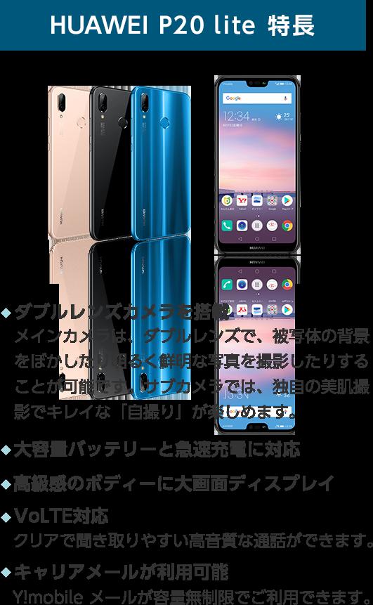HUAWEI P20 lite 特徴 ダブルレンズカメラを搭載 メインカメラは、ダブルレンズで、被写体の背景をぼかしたり明るく鮮明な写真を撮影することが可能です。サブカメラでは、独自の美肌撮影でキレイな「自撮り」が楽しめます。 大容量バッテリーと急速充電に対応 高級感のボディーに大画面ディスプレイ VoLTE対応 クリアで聞き取りやすい高音質な通話ができます。 キャリアメールが利用可能 Y!mobile メールが容量無制限でご利用いただけます。