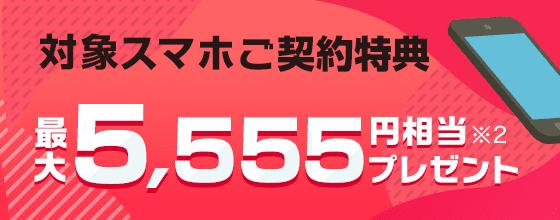 対象スマホご契約特典 最大5,555円相当※2プレゼント