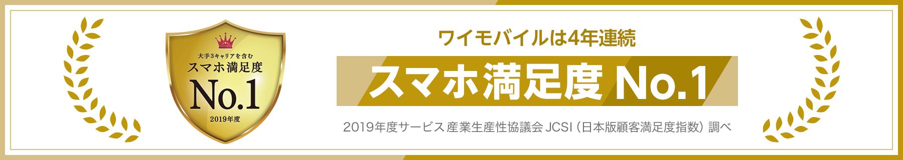 大手3キャリアを含むスマホ満足度ナンバーワン 2019年度 4年連続スマホ満足度ナンバーワン 2019年度サービス産業生産性協議会 JCSI(日本版顧客満足度指数)調べ