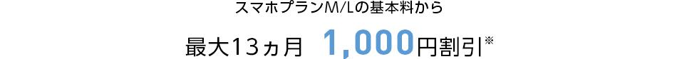 スマホプランMまたはLの基本料から最大13カ月1000円割引※