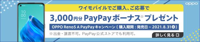 ワイモバイルでご購入、ご応募で 3,000円分 PayPayボーナス※ プレゼント OPPO Reno5 A PayPayキャンペーン(購入期間:発売日〜2021年8月31日火曜日) ※出金・譲渡不可。PayPay公式ストアでも利用可。