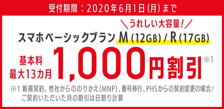 受付期間:2020年6月1日月曜日まで スマホベーシックプランM(12GB) スマホベーシックプランR(17GB)うれしい大容量! 基本料最大13カ月 1,000円割引※1 ※1新規契約、他社からののりかえ(MNP)、番号移行、PHSからの契約変更の場合。/ ご契約いただいた月の割引は日割り計算