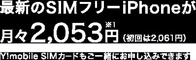 最新のSIMフリーiPhoneが月々2,053円 ※1(初回は2,061円) Y!mobile SIMカードもご一緒にお申し込みできます