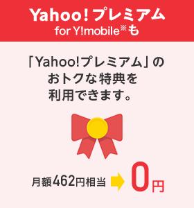 Yahoo!プレミアム for Y!mobile※も 「Yahoo!プレミアム」の おトクな特典を 利用できます。 月額462円相当が0円
