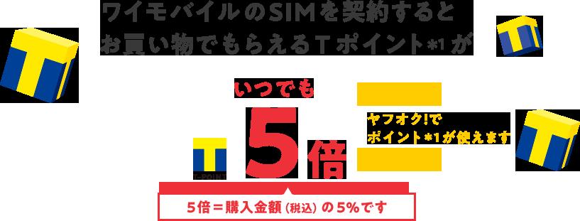 ワイモバイルのSIMを契約すると お買い物でもらえるTポイント*1がいつでも5倍 ヤフオク!で ポイント*1が使えます 5倍=購入金額(税込)の5%です