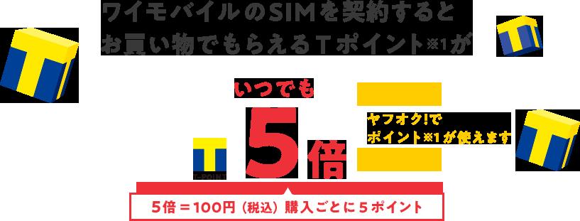ワイモバイルのSIMを契約すると お買い物でもらえるTポイント※1がいつでも5倍 ヤフオク!で ポイント※1が使えます 5倍=100円(税込)購入ごとに5ポイント