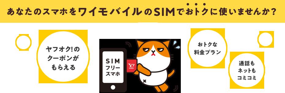 あなたのスマホをワイモバイルのSIMでおトクに使いませんか? ヤフオク!の クーポンが もらえる、おトクな 料金プラン、通話も ネットも コミコミ