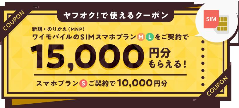 ヤフオク!で使えるクーポン 新規・のりかえ(MNP)ワイモバイルのSIMスマホプランMLをご契約で15,000円分もらえる! スマホプランSご契約で10,000円分
