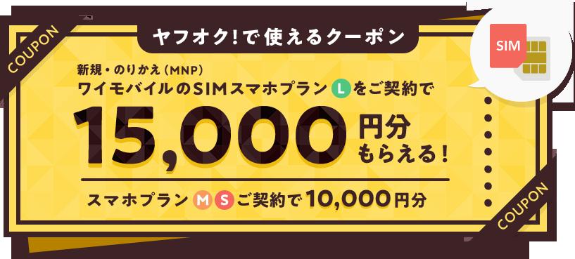 ヤフオク!で使えるクーポン 新規・のりかえ(MNP) ワイモバイルのSIMスマホプランLをご契約で15,000円分もらえる! スマホプランM/Sご契約で10,000円分