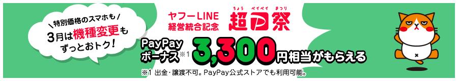 特別価格のスマホも 3月は機種変更もずっとおトク! ヤフーLINE経営統合記念 超ペイペイ祭 PayPayボーナス※1 3,300円相当がもらえる ※1 出金・譲渡不可。PayPay公式ストアでも利用可能。