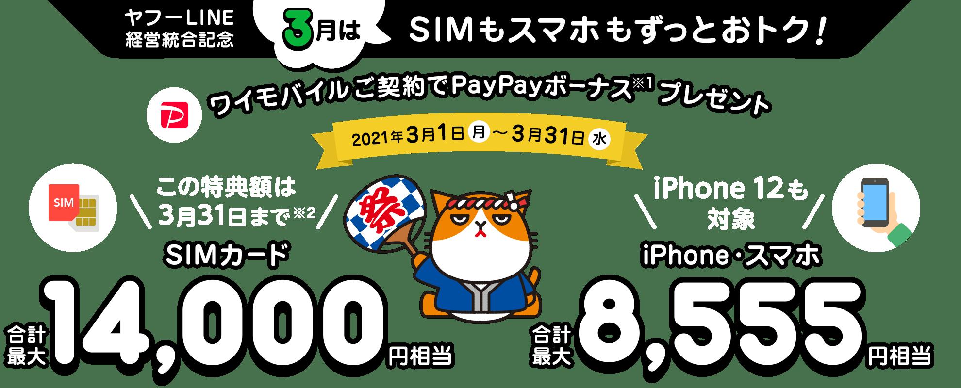 ヤフーLINE経営統合記念 3月はSIMもスマホもずっとおトク! ワイモバイルご契約でPayPayボーナス※1プレゼント 2021年3月1日月曜日から3月31日水曜日 この特典額は3/31まで※2 SIMカード合計最大14,000円相当 iPhone 12も対象 iPhone・スマホ合計最大8,555円相当