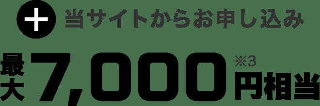 当サイトからお申し込み 合計最大7,000円※3相当