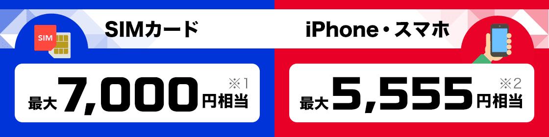 SIMカード 最大7,000円相当※1 iPhone・スマホ 最大5,555円相当※2