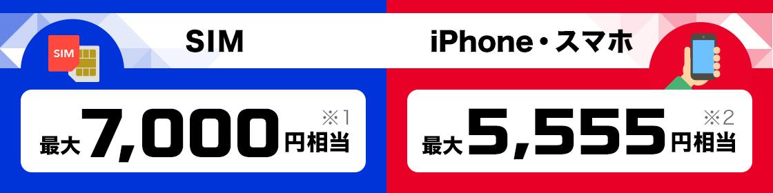 SIM 最大7,000円相当※1 iPhone・スマホ 最大5,555円相当※2