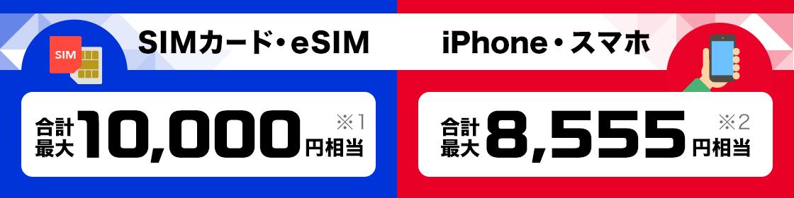 SIMカード・eSIM 合計最大10,000円相当※1 iPhone・スマホ 合計最大8,555円相当※2