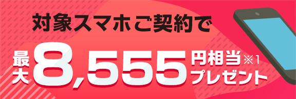 対象スマホご契約で最大8,555円相当 ※1 プレゼント