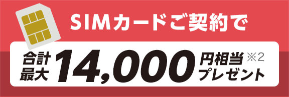 SIMカードご契約で合計最大14,000円相当 ※2 プレゼント