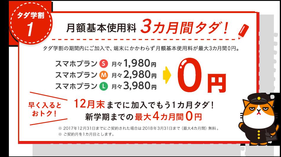 タダ学割1 月額基本使用料3カ月間タダ! タダ学割の期間内にご加入で、端末にかかわらず月額基本使用料が最大3カ月間0円。スマホプランS月々1,980円、スマホプランM月々2,980円、スマホプランL月々3,980円が0円 早く入るとおトク! 12月末までに加入でもう1カ月タダ! 新学期までの最大4カ月間0円※ご契約月を1カ月目とします。