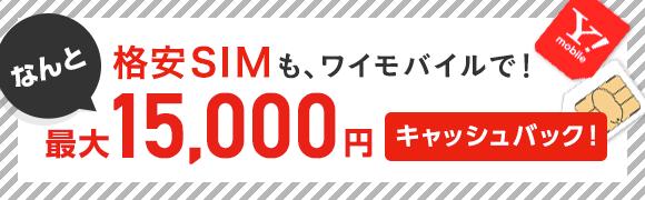 格安SIMも、ワイモバイルで! なんと最大15,000円キャッシュバック!
