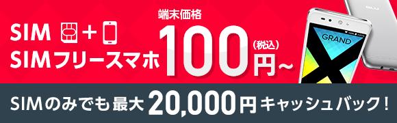 SIM+SIMフリースマホで端末価格100円(税込)〜 SIMのみでも最大20,000円キャッシュバック!