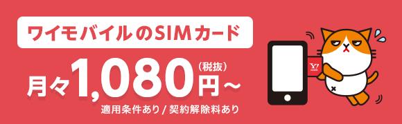ワイモバイルのSIMカード 月々1,080円(税抜)から 適用条件あり / 契約解除料あり