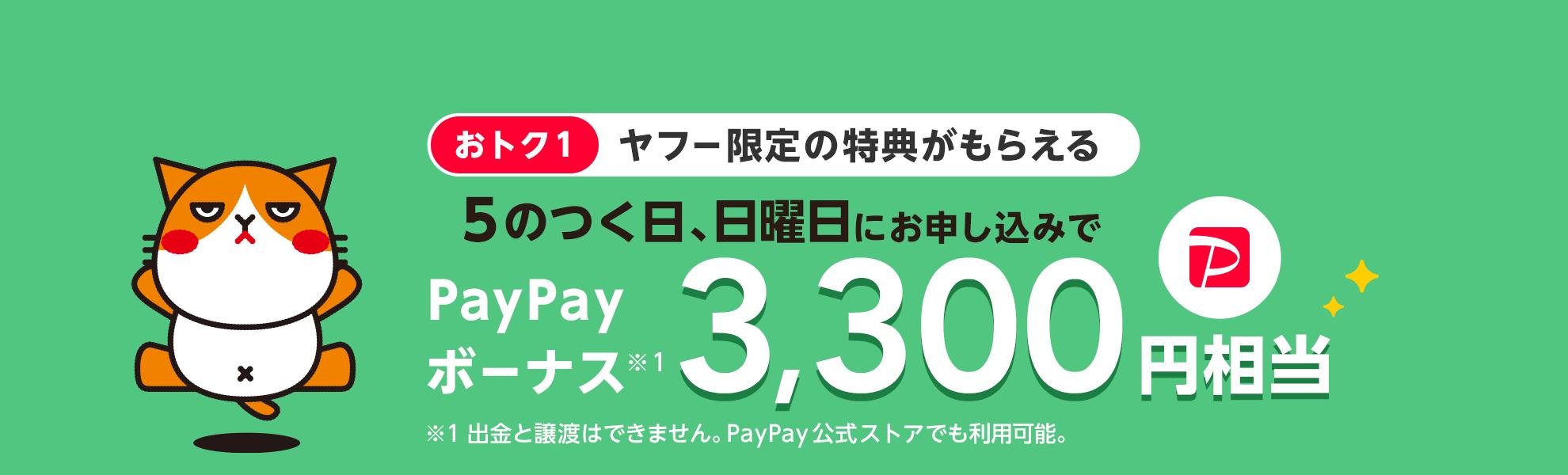 おトク1 ヤフー限定の特典がもらえる 5のつく日、日曜日にお申し込みで PayPayボーナス※1 3,300円相当 ※1 出金と譲渡はできません。PayPay公式ストアでも利用可能。