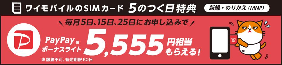 ワイモバイルのSIMカード 5のつく日特典 新規・のりかえ(MNP) 毎月5日、15日、25日にお申し込みで PayPayボーナスライト※ 5,555円相当もらえる! ※譲渡不可、有効期限60日