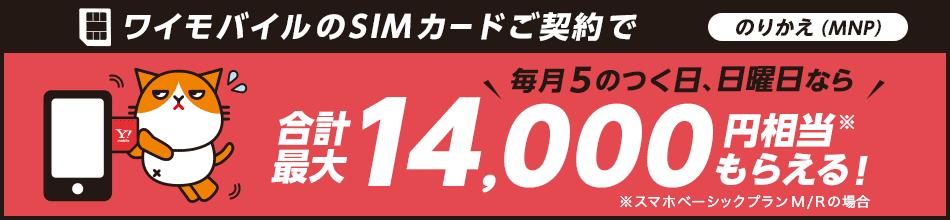 ワイモバイルのSIMカードご契約で のりかえ(MNP) 毎月5のつく日、日曜日なら 合計最大 14,000円相当※ もらえる! ※スマホベーシックプランM/Rの場合