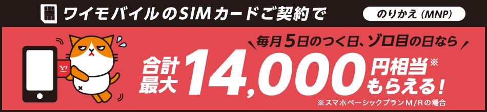 ワイモバイルのSIMカードご契約で のりかえ(MNP) 毎月5のつく日、ゾロ目の日なら 合計最大 14,000円相当※ もらえる! ※スマホベーシックプランM/Rの場合
