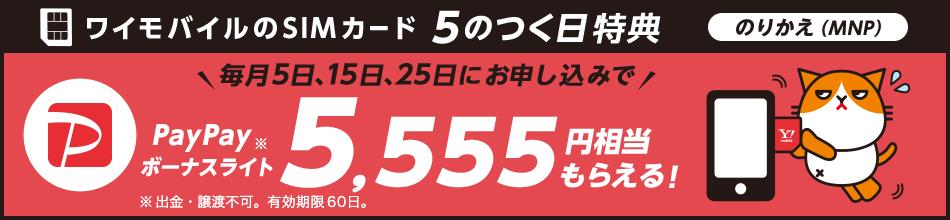 ワイモバイルのSIMカード 5のつく日特典 のりかえ(MNP) 毎月5日、15日、25日にお申し込みで PayPayボーナスライト※ 5,555円相当もらえる! ※出金、譲渡不可。有効期限60日。