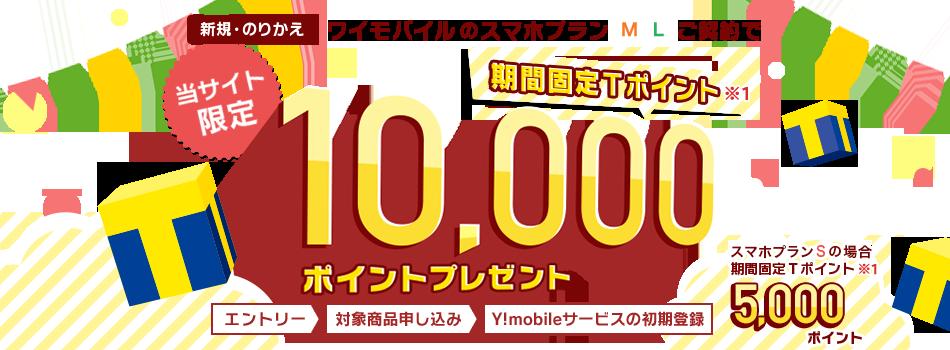当サイト限定 新規・のりかえ ワイモバイルのスマホプランMLご契約で期間固定Tポイント※1 10,000ポイントプレゼント スマホプランSの場合、期間固定Tポイント※1 5,000ポイント エントリー>対象商品申し込み>Y!mobileサービスの初期登録
